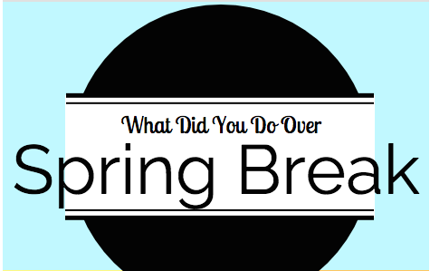 What Did You Do Over Spring Break?